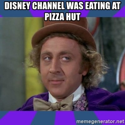 Sarcastic Wonka - Disney Channel Was Eating At Pizza Hut