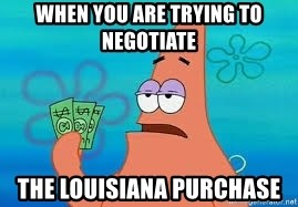 Thomas Jefferson Negotiating The Louisiana Purchase With France  - When you are trying to negotiate  The Louisiana purchase