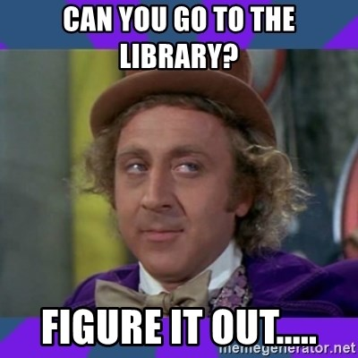 Sarcastic Wonka - Can you go to the library?  Figure it out.....