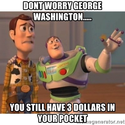 Toy story - dont worry george washington..... you still have 3 dollars in your pocket
