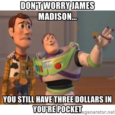 Toy story - don't worry james madison... you still have three dollars in you're pocket