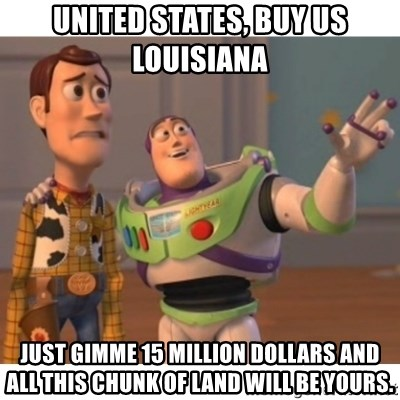 Toy story - united states, buy us louisiana  just gimme 15 million dollars and all this chunk of land will be yours.
