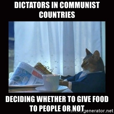 i should buy a boat cat - dictators in communist countries deciding whether to give food to people or not