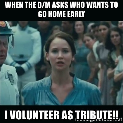 I volunteer as tribute Katniss - When the D/M asks who wants to go home early I VOLUNTEER AS TRIBUTE!!