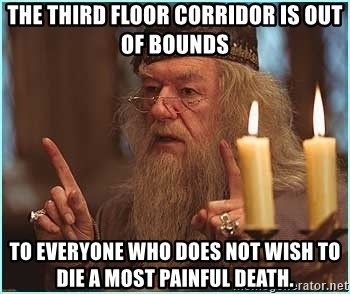 dumbledore fingers - the third floor corridor is out of bounds to everyone who does not wish to die a most painful death.