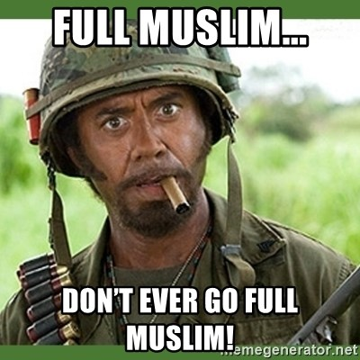 went full retard - Full Muslim... Don't ever go full Muslim!