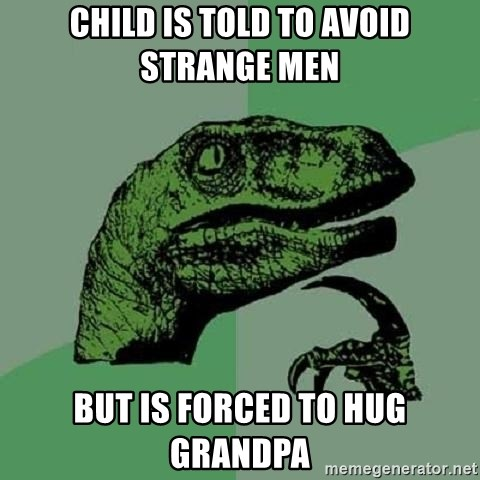 Philosoraptor - child is told to avoid strange men but is forced to hug grandpa