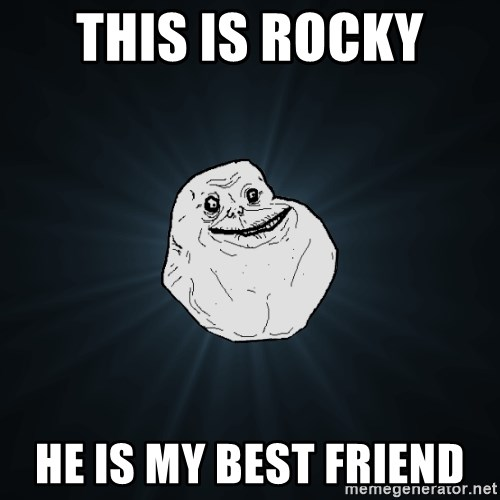 Forever Alone - This is Rocky  He is my Best Friend