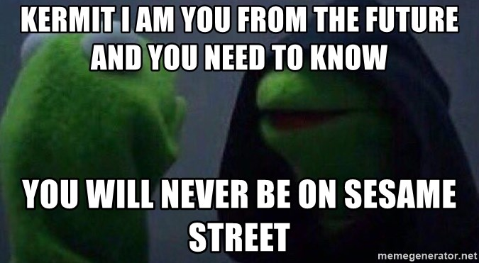Evil kermit - Kermit I am you from the future and you need to know  You will never be on Sesame Street