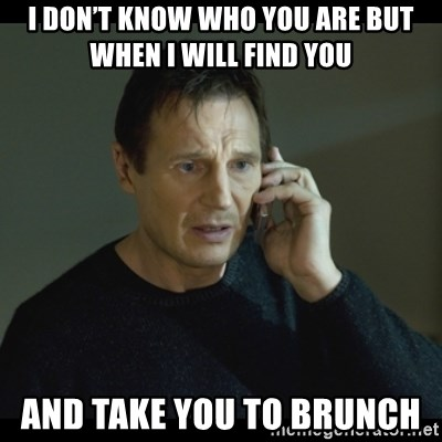 I will Find You Meme - I don't know who you are but when I will find you  AND TAKE YOU TO BRUNCH