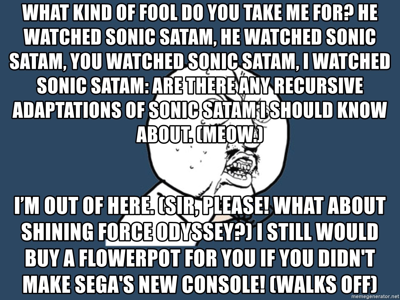 Y U No - What kind of fool do you take me for? He watched Sonic SatAM, he watched Sonic SatAM, you watched Sonic SatAM, I WATCHED SONIC SATAM: Are there any recursive adaptations of Sonic SatAM I should know about. (Meow.) I'm out of here. (Sir, please! What about Shining Force Odyssey?) I still would buy a flowerpot for you if you didn't make Sega's new console! (walks off)