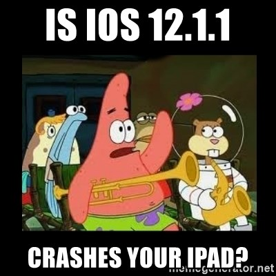 Patrick Star Instrument - Is ios 12.1.1 crashes your ipad?
