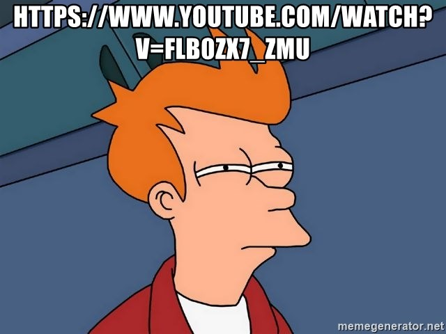 Futurama Fry - https://www.youtube.com/watch?v=flB0ZX7_zMU