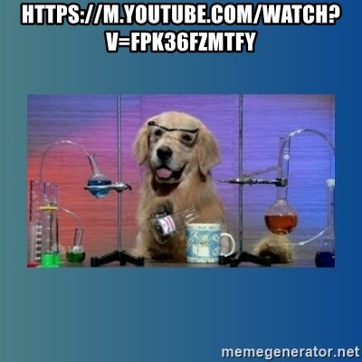 Chemistry Dog - https://m.youtube.com/watch?v=fpK36FZmTFY