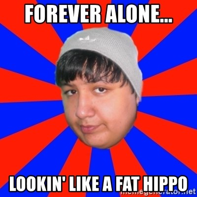 Depressed Ricardo - forever alone... lookin' like a fat hippo