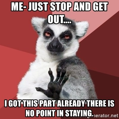 Chill Out Lemur - Me- Just stop and get out.... I got this part already there is no point in staying.