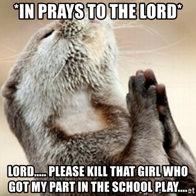 Praying Otter - *in prays to the lord* Lord..... Please kill that girl who got my part in the school play....