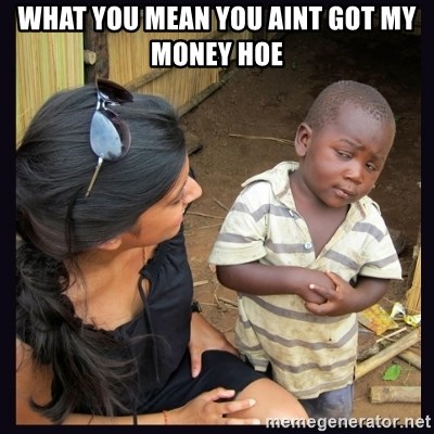 Skeptical third-world kid - what you mean you aint got my money hoe