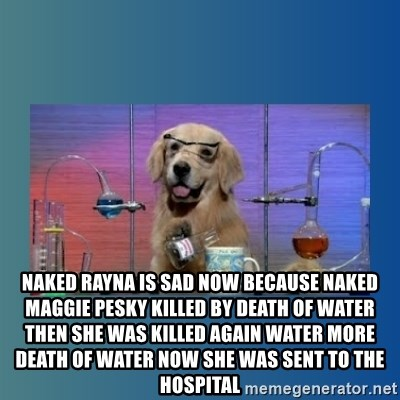 Chemistry Dog - Naked rayna is sad now because naked maggie pesky killed by death of water then she was killed again water more death of water now she was sent to the hospital
