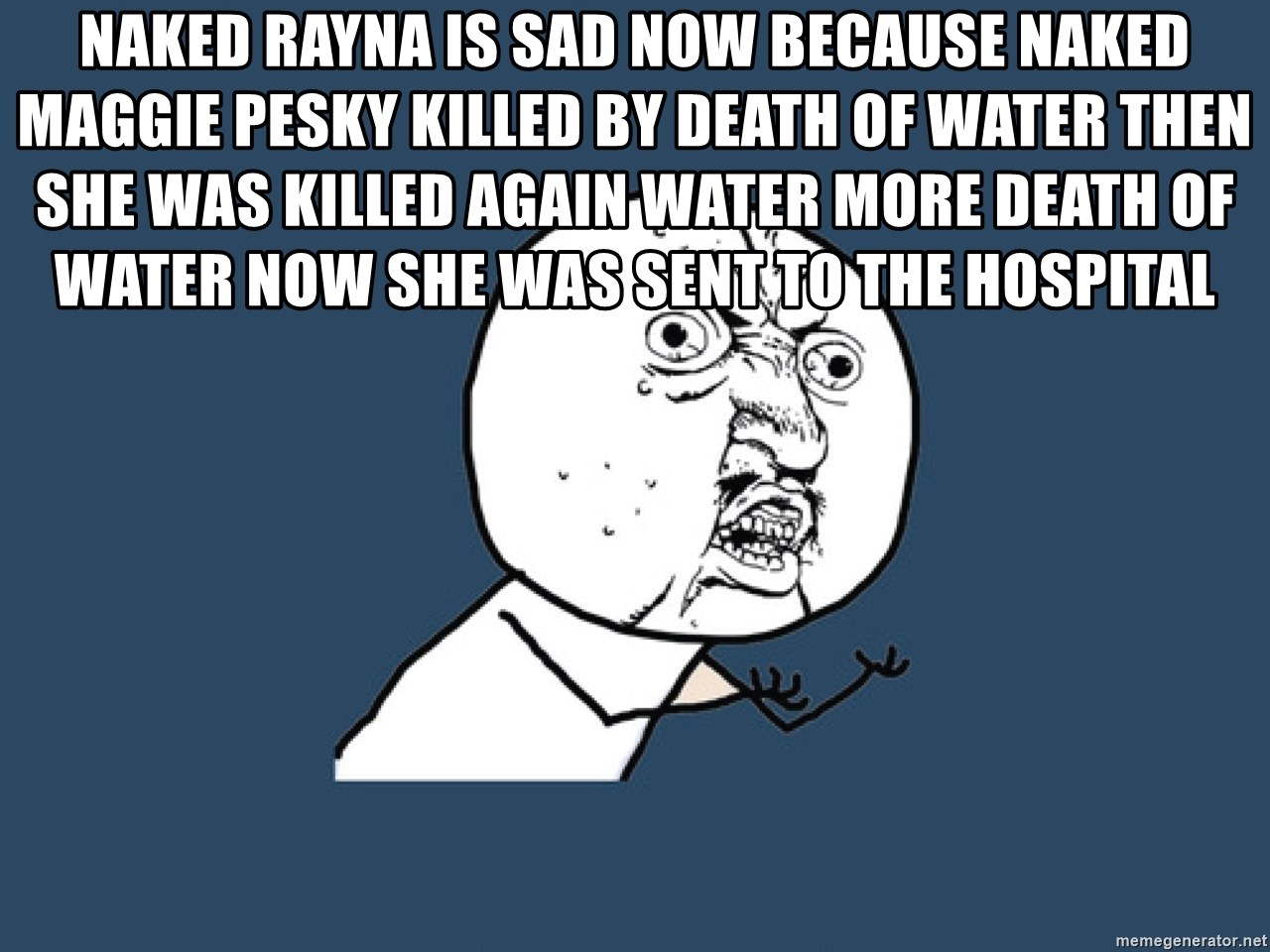 Y U No - Naked rayna is sad now because naked maggie pesky killed by death of water then she was killed again water more death of water now she was sent to the hospital