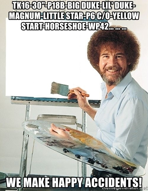 "Bob Ross - TK16-30""-P18B-BIG DUKE-LIL' DUKE-MAGNUM-LITTLE STAR-P6 C/O-YELLOW START-HORSESHOE-WP42... ... ... WE MAKE HAPPY ACCIDENTS!"