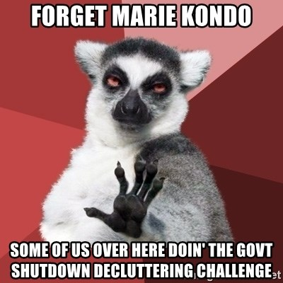 Chill Out Lemur - Forget Marie kondo Some of us over here doin' the govt shutdown decluttering challenge