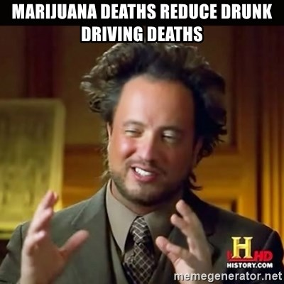 History guy - Marijuana deaths reduce drunk driving deaths