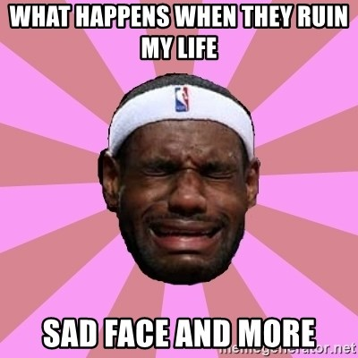 LeBron James - What happens when they ruin my life  Sad face and more
