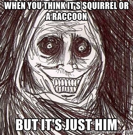 Shadowlurker - when you think it's squirrel or a raccoon but it's just him