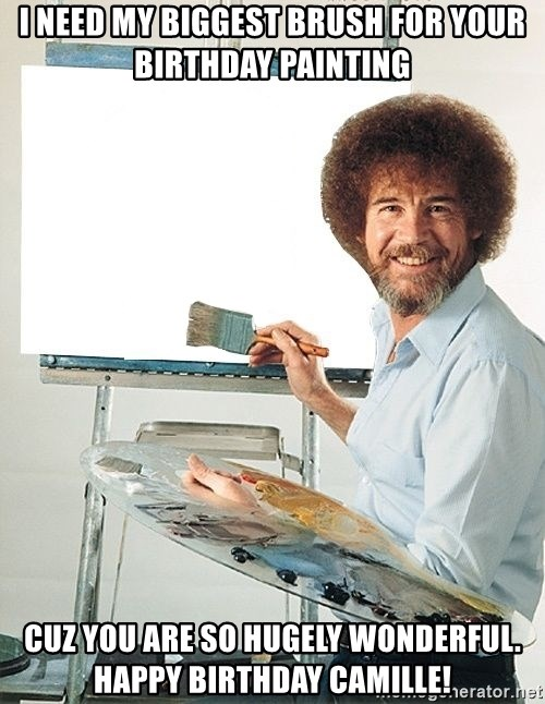 Bob Ross - I need my biggest brush for your birthday painting Cuz you are so hugely wonderful. Happy Birthday Camille!