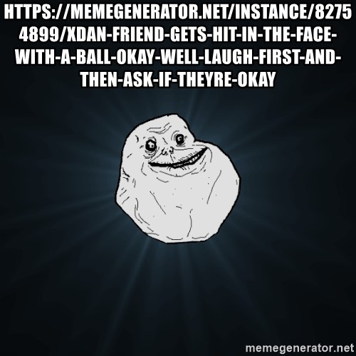 Forever Alone - https://memegenerator.net/instance/82754899/xdan-friend-gets-hit-in-the-face-with-a-ball-okay-well-laugh-first-and-then-ask-if-theyre-okay