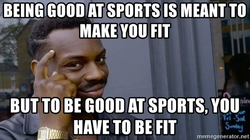 Thinking black guy - being good at sports is meant to make you fit but to be good at sports, you have to be fit