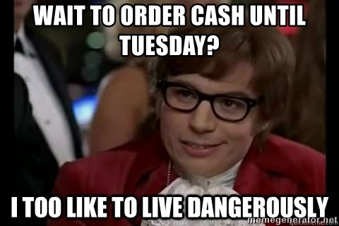 I too like to live dangerously - Wait to order cash until Tuesday?