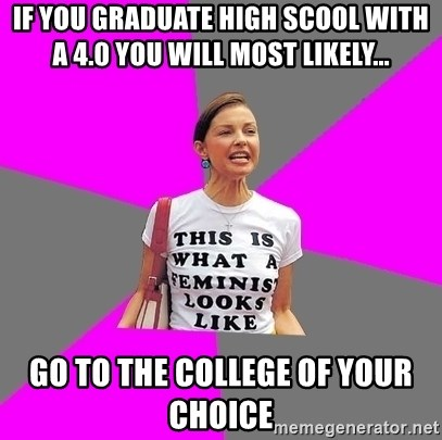 Feminist Cunt - if you graduate high scool with a 4.0 you will most likely... go to the college of your choice