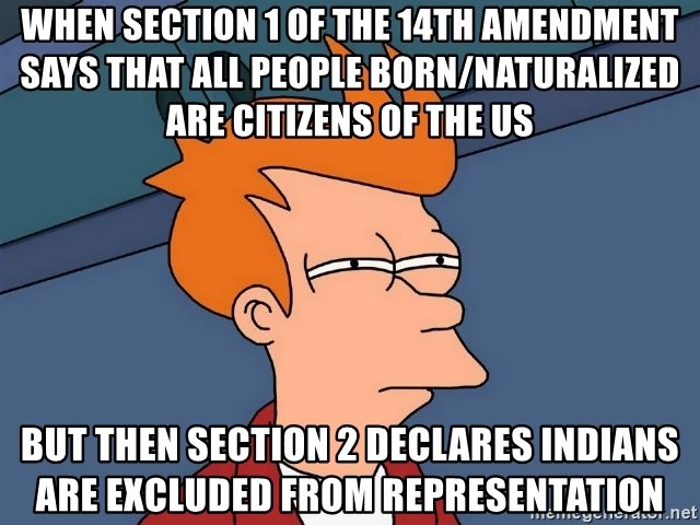 Futurama Fry - When section 1 of the 14th amendment says that all people born/naturalized are citizens of the US But then section 2 declares Indians are excluded from representation