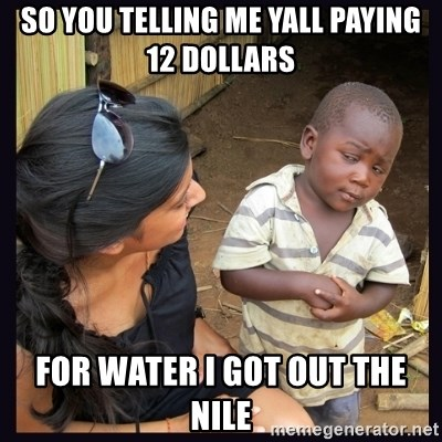 Skeptical third-world kid - So You Telling me Yall Paying 12 dollars  For Water I Got Out The Nile