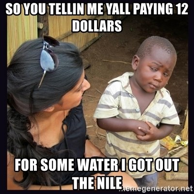 Skeptical third-world kid - So you tellin me yall paying 12 dollars for some water I got out the nile
