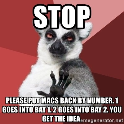 Chill Out Lemur - Stop Please put Macs back by number. 1 goes into bay 1. 2 goes into bay 2. You get the idea.