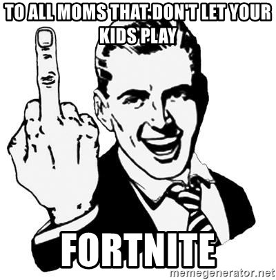 Lol Fuck You - to all moms that don't let your kids play FORTNITE