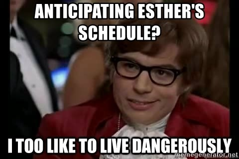 I too like to live dangerously - Anticipating Esther's schedule?