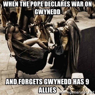 sparta kick - when the pope declares war on gwynedd and forgets gwynedd has 9 allies