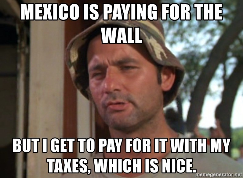 So I got that going on for me, which is nice - Mexico is paying for the wall But I get to pay for it with my taxes, which is nice.