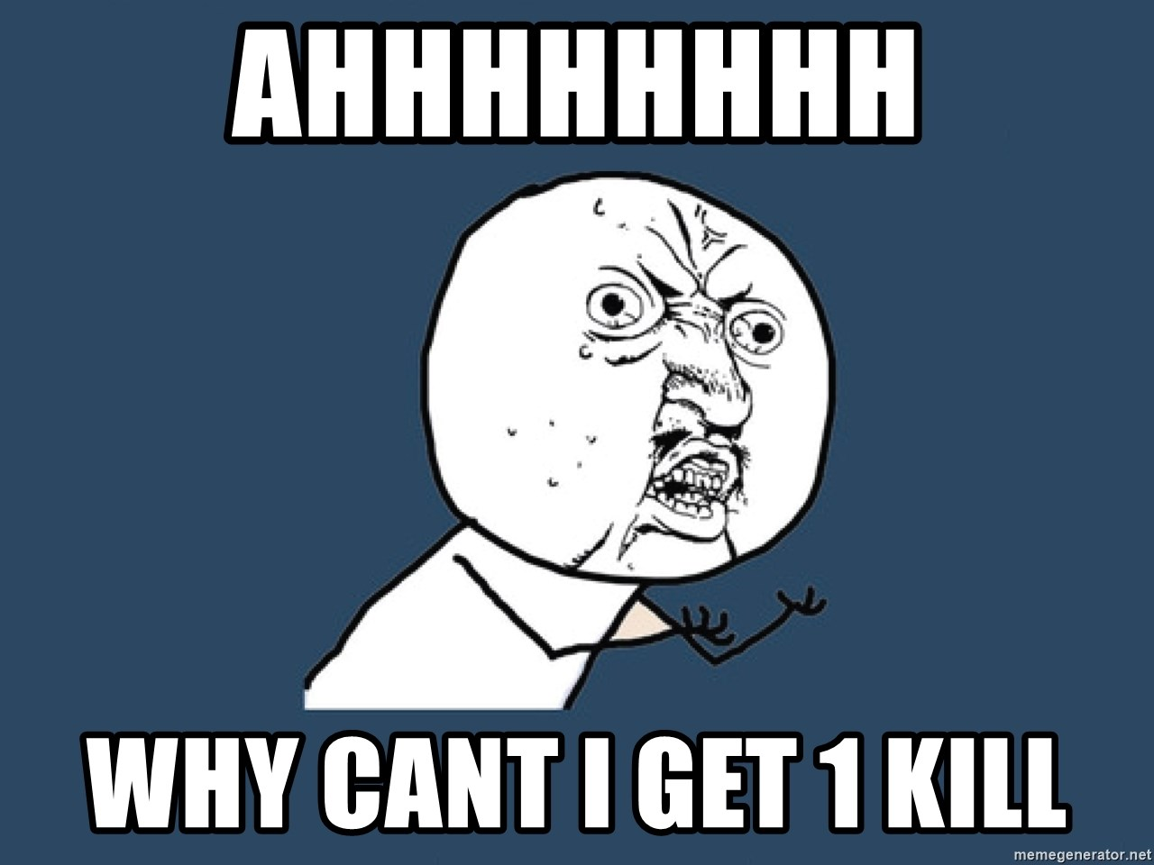 Y U No - ahhhhhhhh why cant i get 1 kill
