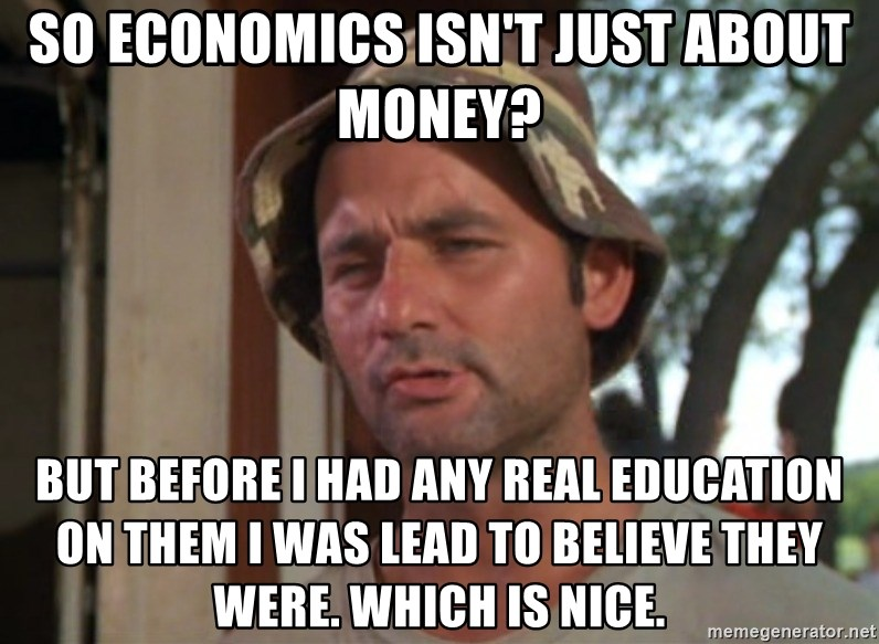 So I got that going on for me, which is nice - So Economics isn't just about money? But before i had any real education on them i was lead to believe they were. Which is nice.