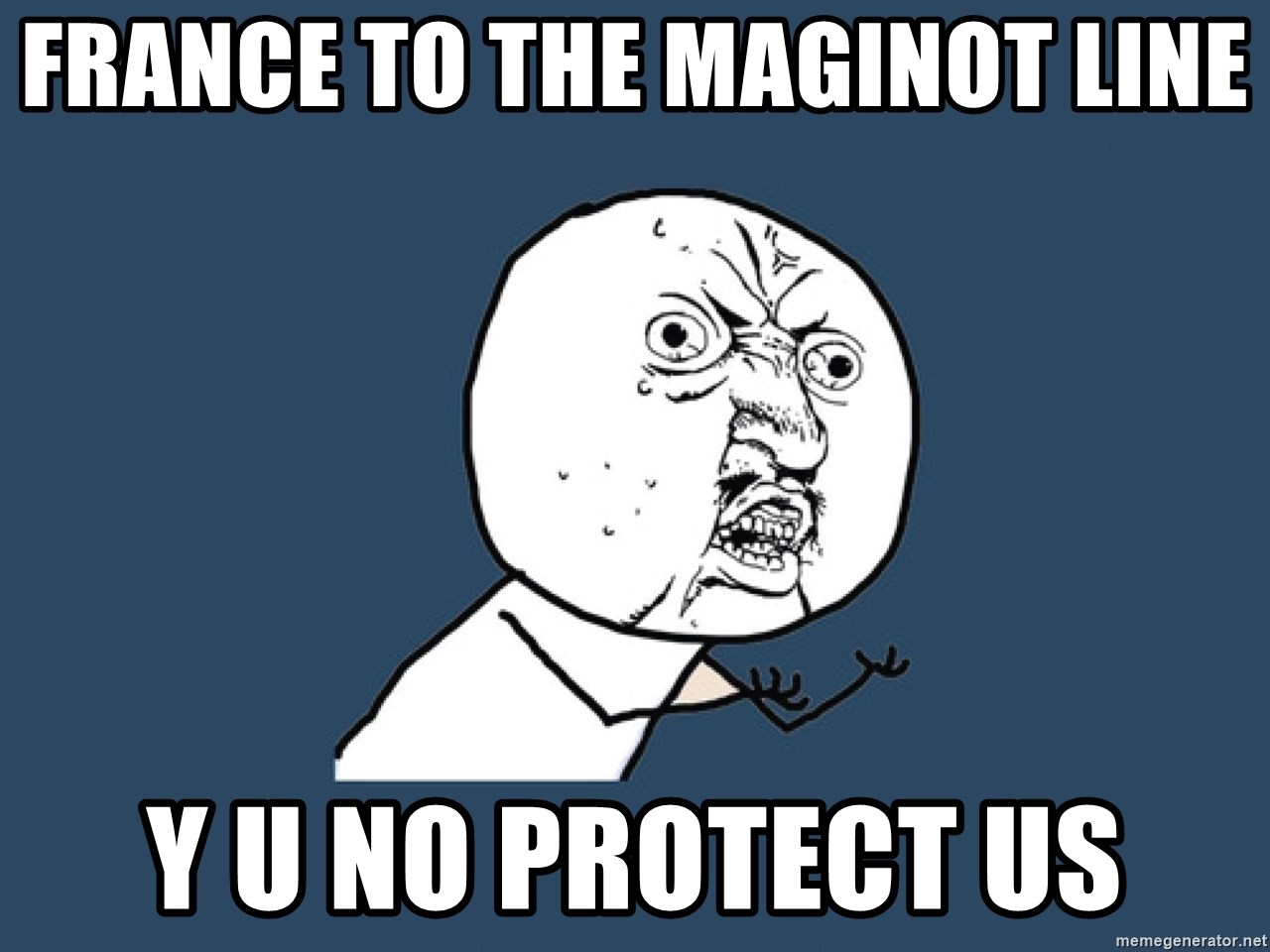 Y U No - France to the Maginot line Y U NO PROTECT US