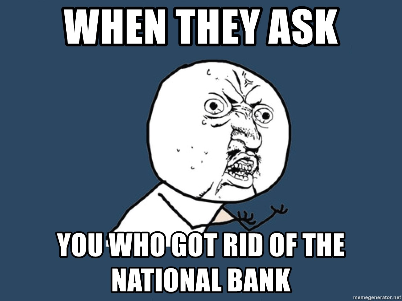 Y U No - when they ask you who got rid of the national bank