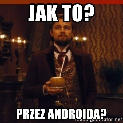 you had my curiosity dicaprio - jak to? przez androida?