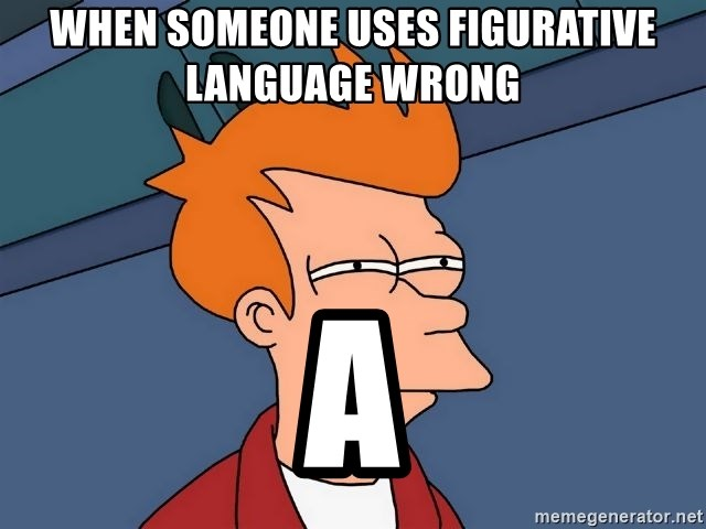 Futurama Fry - When someone uses figurative language wrong  A
