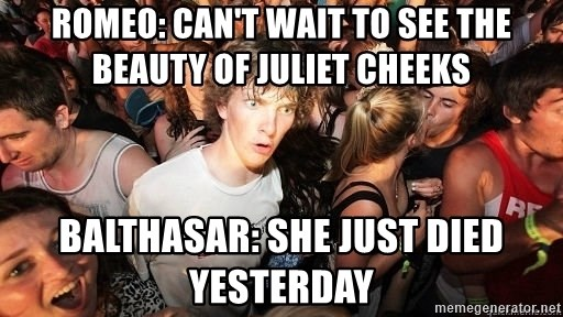 Sudden Realization Ralph - romeo: can't wait to see the beauty of Juliet cheeks balthasar: she just died yesterday