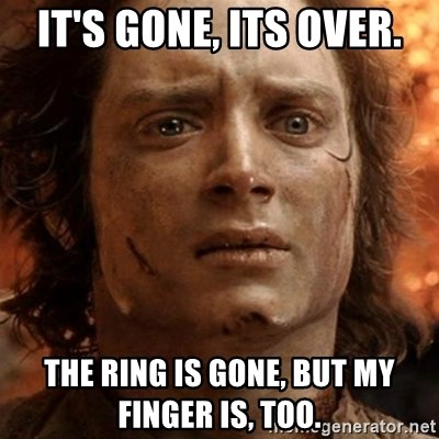 frodo it's over - It's gone, its over. the ring is gone, but my finger is, too.